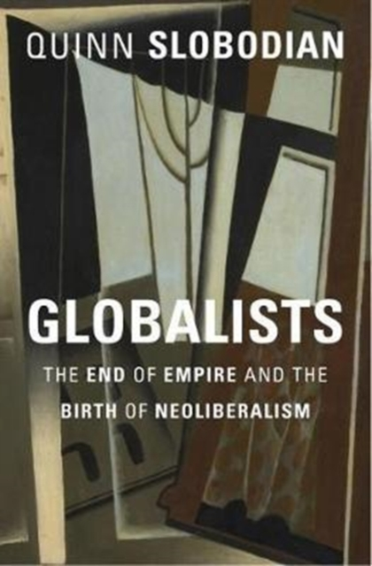GlobalistsThe End of Empire and the Birth of Neoliberalism