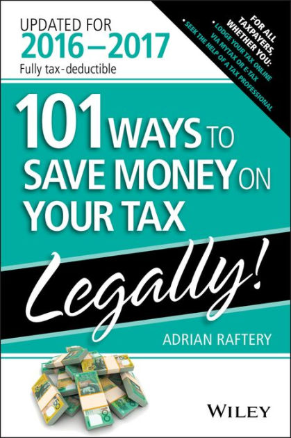 101 Ways to Save Money on Your Tax - Legally 2016-2017 by Adrian Raftery, ISBN: 9780730330110