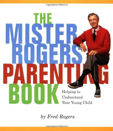 Mister Roger's Parenting Book: Helping You to Understand Your Young Child