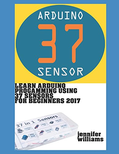 Learn Arduino Programming using 37 sensors for beginners: Practical way to learn Arduino for the year 2017