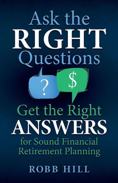 Ask the Right Questions Get the Right Answers : For Sound Financial Retirement Planning by Robb Hill, ISBN: 9780998590004