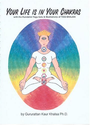 Your Life Is in Your Chakras: With the Kundalini Yoga Sets and Meditations of Yogi Bhajan by Gururattan Kaur Khalsa, ISBN: 9781888029017