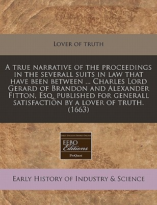 A   True Narrative of the Proceedings in the Severall Suits in Law That Have Been Between ... Charles Lord Gerard of Brandon and Alexander Fitton, Esq