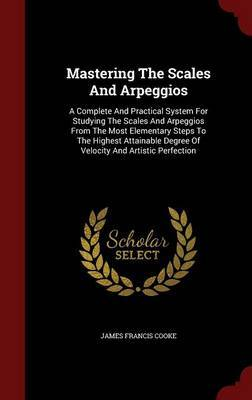 Mastering The Scales And Arpeggios: A Complete And Practical System For Studying The Scales And Arpeggios From The Most Elementary Steps To The ... Degree Of Velocity And Artistic Perfection