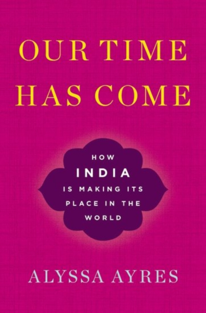 Our Time Has Come: How India is Making Its Place in the World by Alyssa Ayres, ISBN: 9780190494520