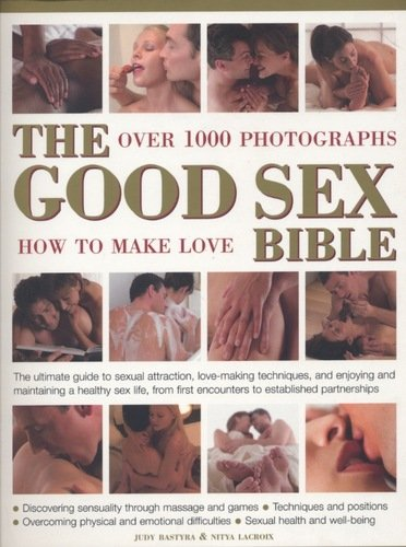 The good sex bible : the ultimate guide to sexual attraction, lovemaking techniques and enjoying and maintaining a healthy sex life, from first encounters to established partnerships by Judy Bastyra  and Nitya Lacroix, ISBN: 9781844778188
