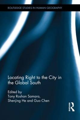 Locating Right to the City in the Global South by Tony Roshan Samara, ISBN: 9780415635646
