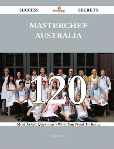 MasterChef Australia 120 Success Secrets - 120 Most Asked Questions On MasterChef Australia - What You Need To Know