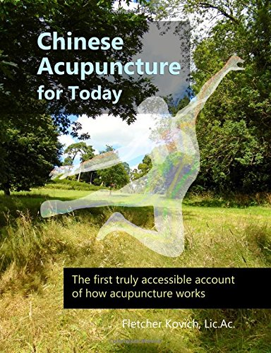 Chinese Acupuncture for Today: The first truly accessible account of how acupuncture works