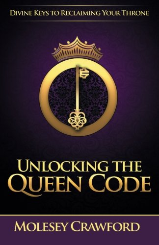 Unlocking The Queen Code: Divine Keys to Reclaiming Your Throne by Molesey Crawford, ISBN: 9780578158648
