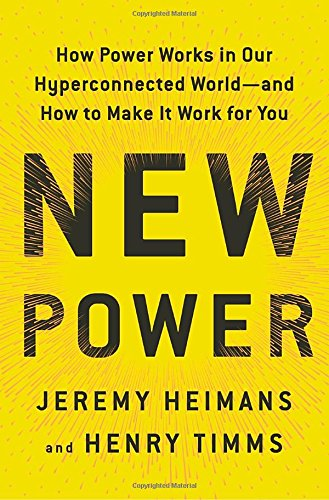 New Power: How Businesses Thrive, Movements Build, and Ideas Catch Fire in Our Hyperconnected World