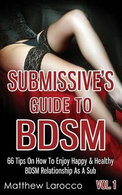 Submissive's Guide To BDSM Vol. 1: 66 Tips On How To Enjoy Happy & Healthy BDSM Relationship As A Sub: Volume 4 (Guide to Healthy BDSM)