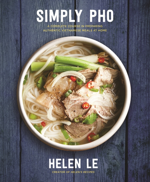 Simply Pho: A Complete Course in Preparing Authentic Vietnamese Meals at Home by Helen Le, ISBN: 9781631063701