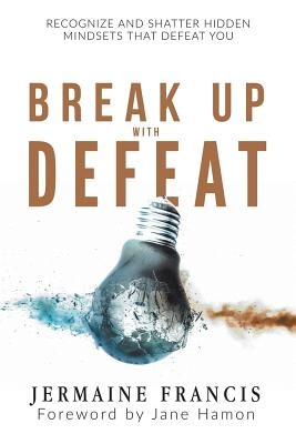 Break Up with DefeatRecognize and Shatter Hidden Mindsets That Defe...