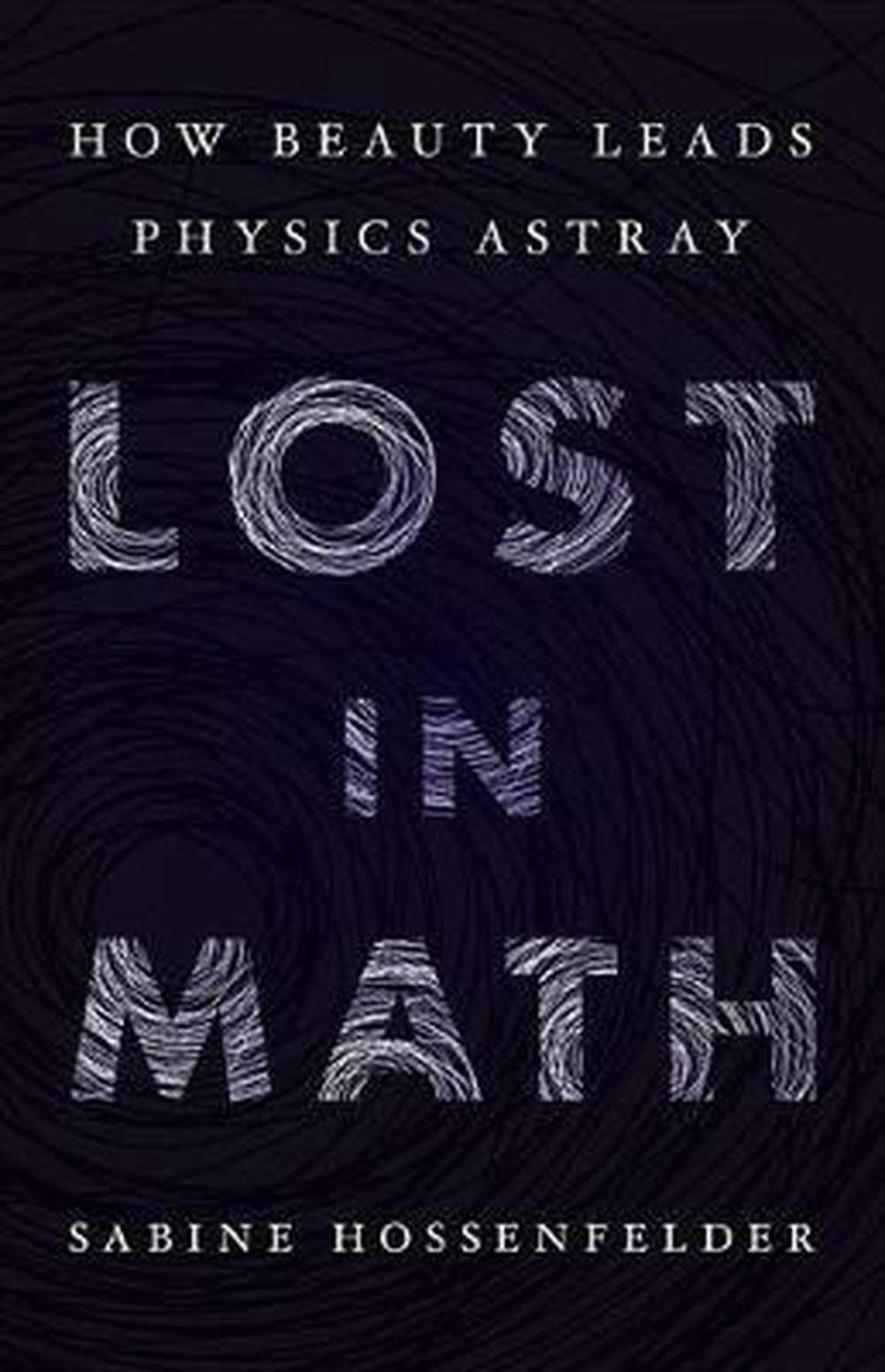 Lost in Math: How Beauty Leads Physics Astray by Sabine Hossenfelder, ISBN: 9780465094257