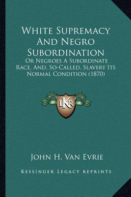 White Supremacy and Negro Subordination by John H. Van Evrie, ISBN: 9781167232923