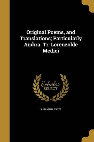 Original Poems, and Translations; Particularly Ambra. Tr. Lorenzolde Medici by Susannah Watts, ISBN: 9781374586253
