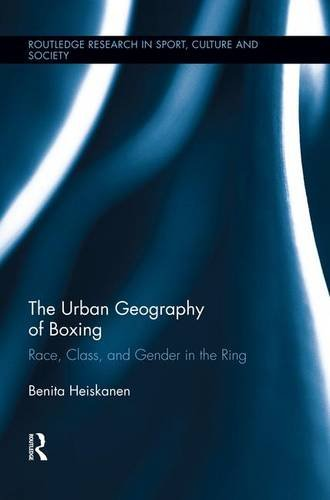 The Urban Geography of Boxing: Race, Class, and Gender in the Ring (Routledge Research in Sport, Culture and Society) by Benita Heiskanen, ISBN: 9781138008878