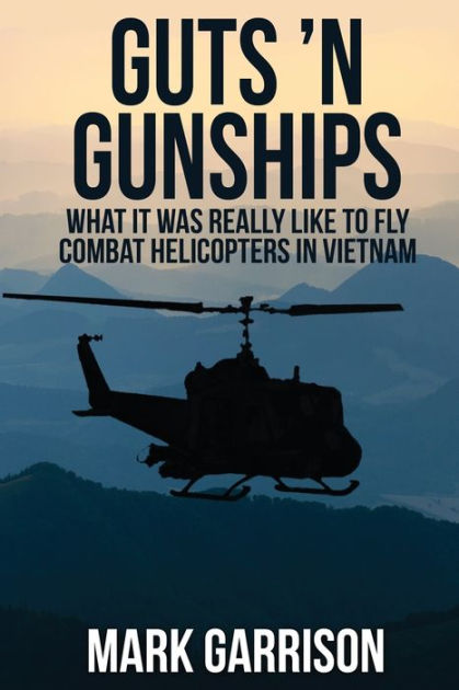 Guts 'N Gunships: What it was Really Like to Fly Combat Helicopters in Vietnam by Mark Garrison, ISBN: 9781629670539