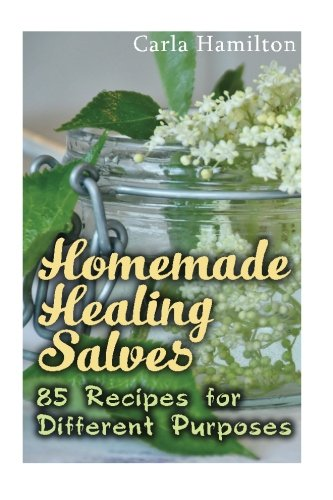 Homemade Healing Salves: 85 Recipes for Different Purposes: (Natural Beauty Book, Aromatherapy) (Essential Oils Book) by Carla Hamilton, ISBN: 9781543046205