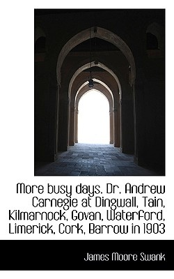 More Busy Days. Dr. Andrew Carnegie at Dingwall, Tain, Kilmarnock, Govan, Waterford, Limerick, Cork,