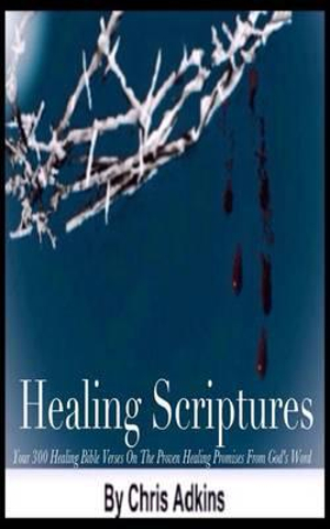 Healing Scriptures: 300 Healing Bible Verses On The Proven Healing Promises From God's Word by Chris Adkins, ISBN: 9781501084928