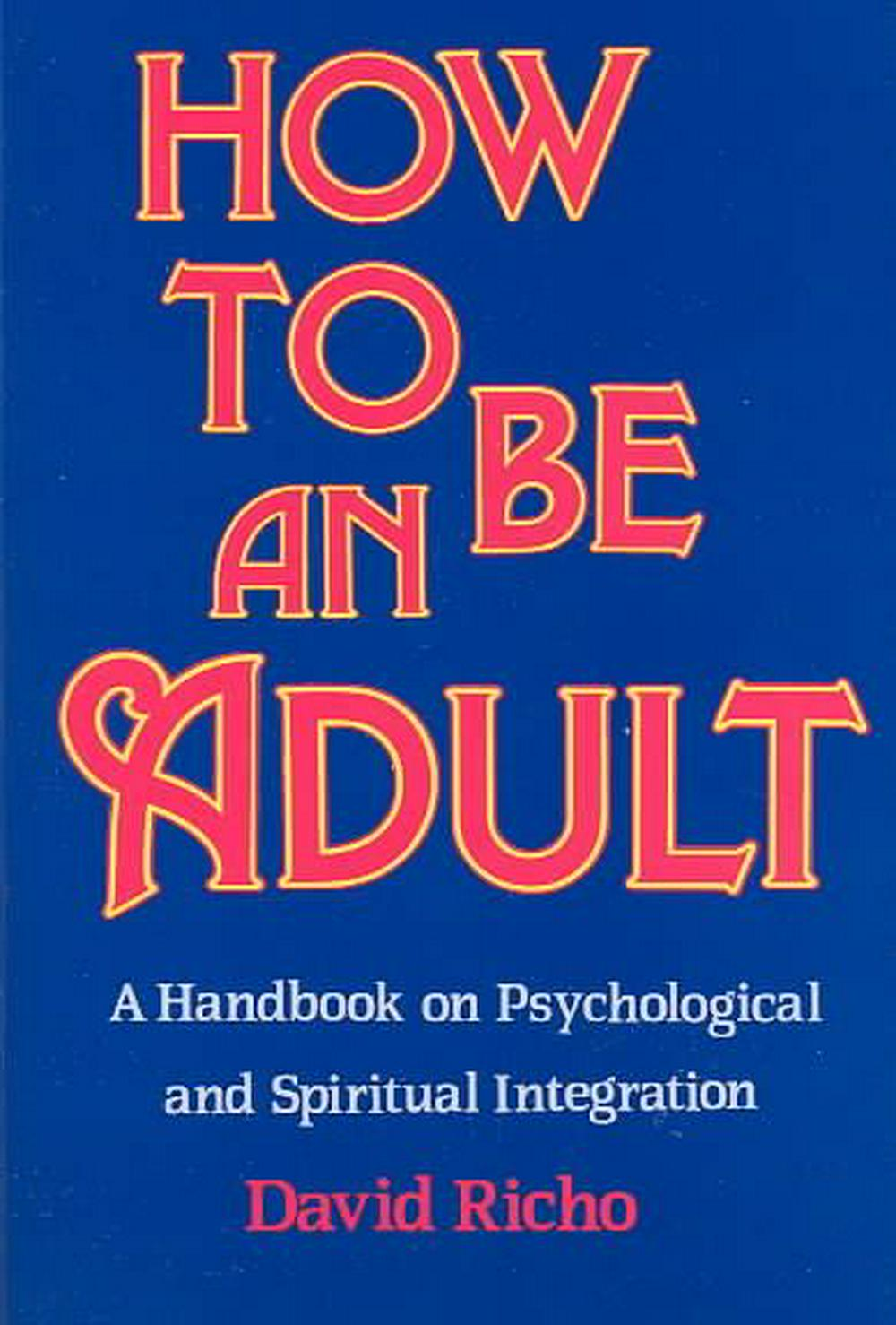 How to Be an Adult: A Handbook on Psychological and Spiritual Integration by David Richo, ISBN: 9780809132232