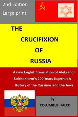 The Crucifixion of Russia: A new English translation of Solzhenitsyn's 200 Years Together A History of Russians and the Jews by Columbus Falco, ISBN: 9781976579325