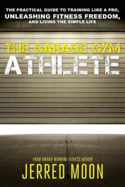 The Garage Gym Athlete: The Practical Guide to Training like a Pro, Unleashing Fitness Freedom, and Living the Simple Life.