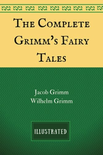 The Complete Grimm's Fairy Tales: By Jacob Grimm and Wilhelm Grimm - Illustrated by Jacob Grimm and Wilhelm Grimm, ISBN: 9781537383231