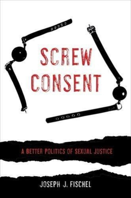 Screw Consent: A Better Politics of Sexual Justice by Joseph J. Fischel, ISBN: 9780520295414