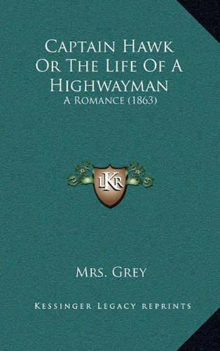 Captain Hawk or the Life of a Highwayman by Mrs Grey, ISBN: 9781164687320