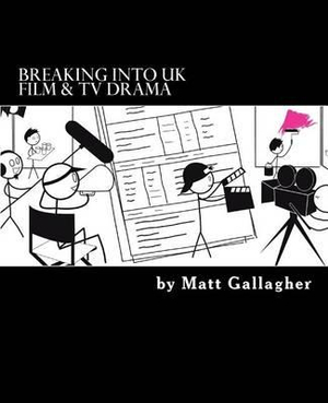 Breaking Into UK Film And TV Drama: A comprehensive guide to finding work in UK Film and TV Drama for new entrants and graduates for by Matt Gallagher, ISBN: 9781523676002