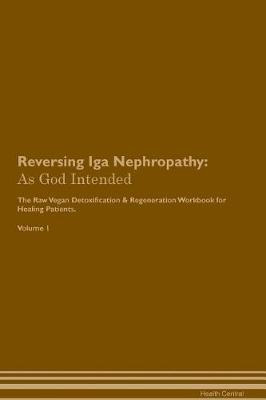 Reversing Iga Nephropathy: As God Intended The Raw Vegan Plant-Based Detoxification & Regeneration Workbook for Healing Patients. Volume 1