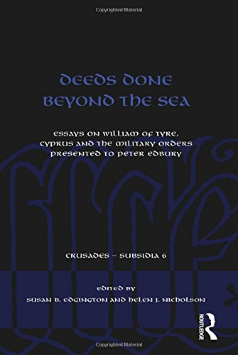 Deeds Done Beyond the Sea: Essays on William of Tyre, Cyprus and the Military Orders Presented to Peter Edbury. Edited by Susan B. Edgington and Helen J. Nicholson (Crusades - Subsidia)