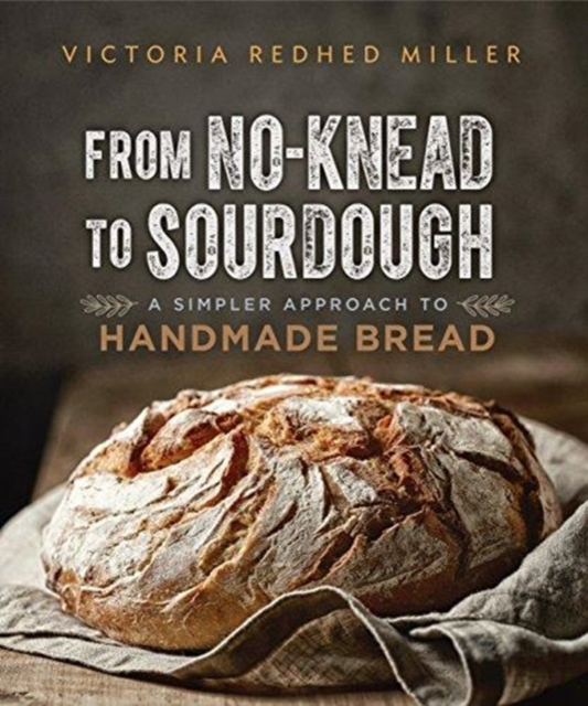 From No-Knead to Sourdough: A Simpler Approach to Handmade Bread by Victoria Redhed Miller, ISBN: 9780865718838