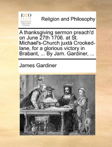 A   Thanksgiving Sermon Preach'd on June 27th 1706. at St. Michael's-Church Juxt Crooked-Lane, for a Glorious Victory in Brabant, ... by Jam. Gardiner by James Gardiner, ISBN: 9781170130773