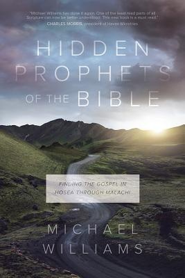 Hidden Prophets of the BibleFinding the Gospel in Hosea Through Malachi