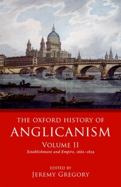 The Oxford History of Anglicanism, Volume II: Establishment and Empire, 1662 -1829 by Jeremy Gregory (editor), ISBN: 9780199644636