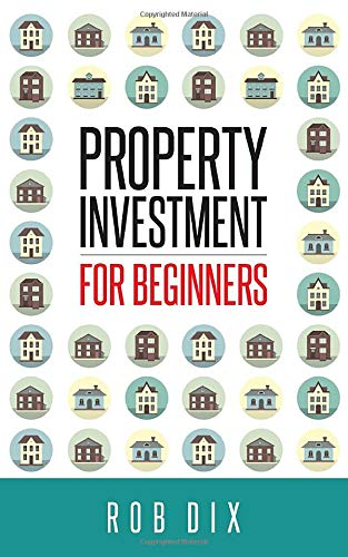 Property Investment for Beginners: A Property Geek guide by Rob Dix, ISBN: 9781484116272