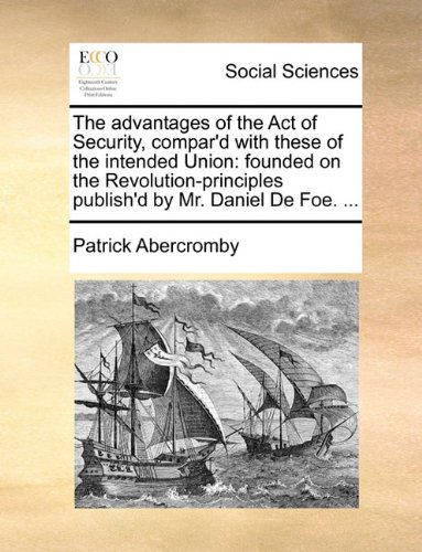 The Advantages of the Act of Security, Compar'd with These of the Intended Union by Patrick Abercromby, ISBN: 9781170611869