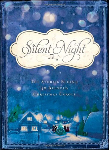 Silent Night the Stories Behind 40 Beloved Christmas Carols: The Stories Behind 40 Beloved Christmas Carols