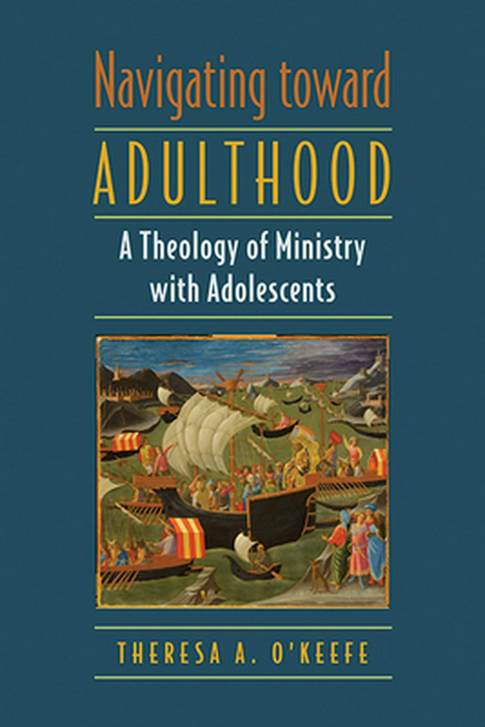 Navigating toward AdulthoodA Theology of Ministry with Adolescents by Theresa A. O'Keefe, ISBN: 9780809153985