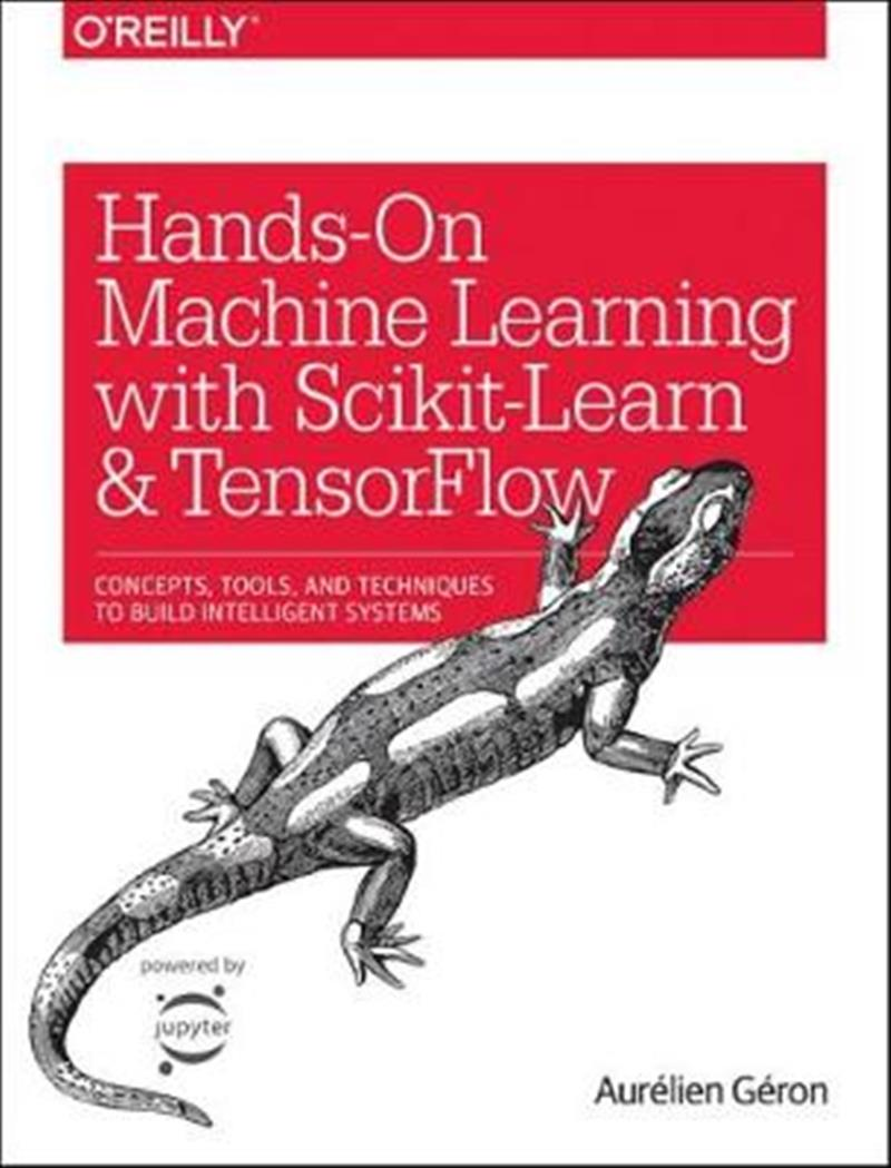 Hands-On Machine Learning with Scikit-Learn and Tensorflow: Techniques and Tools to Build Learning Machines by Aurelien Geron, ISBN: 9781491962299