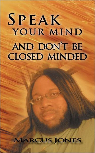 Speak Your Mind and Don't be Closed Minded by Marcus Jones, ISBN: 9781467874366