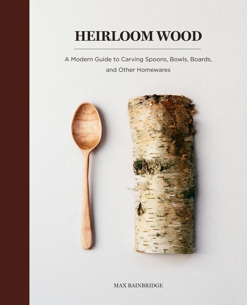 Heirloom Wood: A Modern Guide to Carving Spoons, Bowls, Boards, and Other Homewares by Max Bainbridge, ISBN: 9781419724763