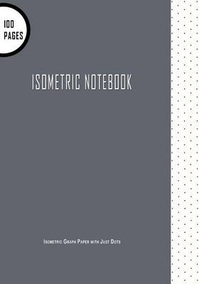 "Isometric Notebook : Isometric Graph Paper with Just Dots: 7"" x 10"" 100 Pages, Great For 3D Artwork & Creative Bullet Journaling: Volume 2 (Isometric Notebooks)"