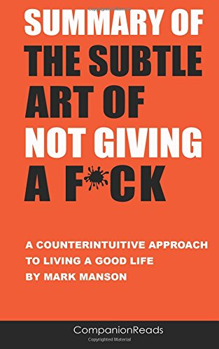 Summary of The Subtle Art of Not Giving a F*ck: A Counterintuitive Approach to Living a Good Life by Mark Manson by CompanionReads, ISBN: 9781974610402