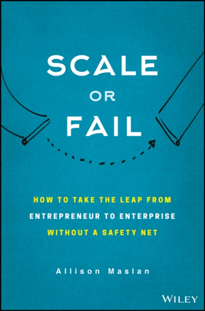 Scale or Fail: How to Take the Leap From Entrepreneur to Enterprise Without a Safety Net by Allison Maslan, ISBN: 9781119461012