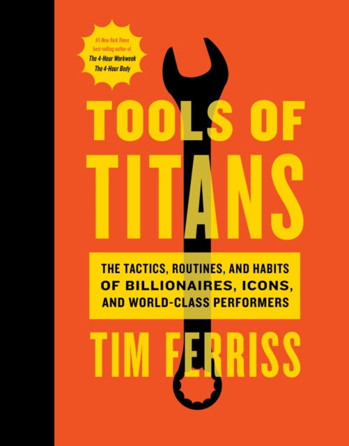 Tools of Titans: The Tactics, Routines, and Habits of Billionaires, Icons, and World-Class Performers by Timothy Ferriss, ISBN: 9781328683786